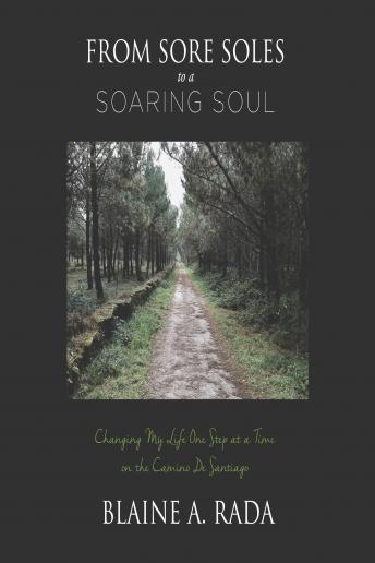 From Sore Soles to a Soaring Soul: Changing My Life One Step At a Time On the Camino De Santiago