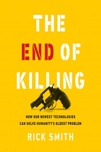 End of Killing: How Our Newest Technologies Can Solve Humanity's Oldest Problem, Rick Smith