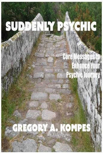 Suddenly Psychic: Core Messages to Enhance Your Psychic Journey