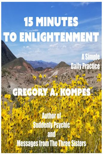 15 Minutes to Enlightenment: A Simple Daily Practice, Gregory A. Kompes