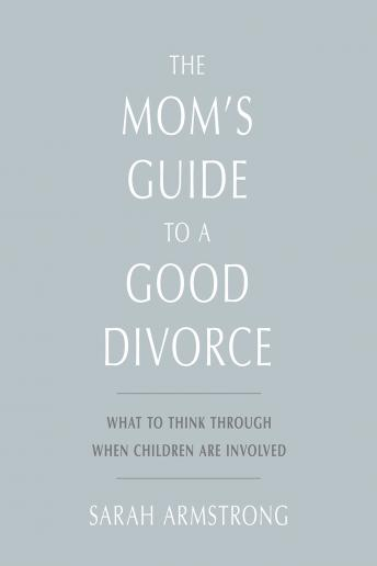 Mom's Guide to a Good Divorce: What to Think Through When Children are Involved, Sarah Armstrong