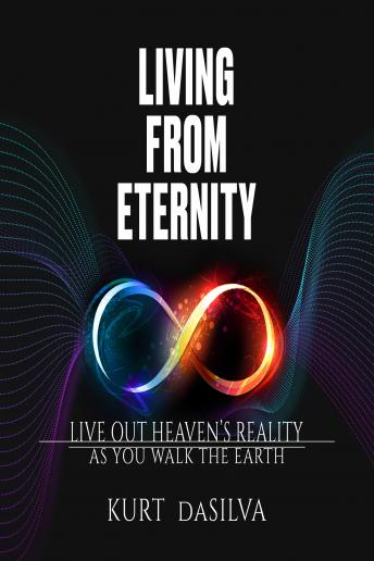 Living from Eternity: Live Out Heaven's Reality As You Walk the Earth, Kurt Dasilva