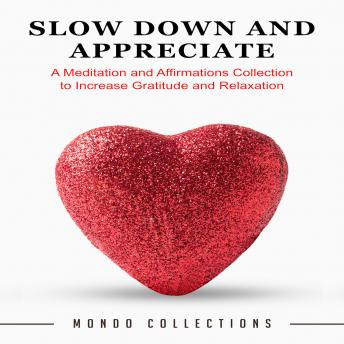 Slow Down and Appreciate: A Meditation and Affirmations Collection to Increase Gratitude and Relaxation