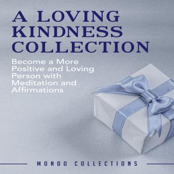 A Loving Kindness Collection: Become a More Positive and Loving Person with Meditation and Affirmations
