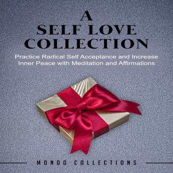 A Self Love Collection: Practice Radical Self Acceptance and Increase Inner Peace with Meditation and Affirmations