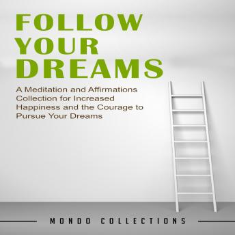 Follow Your Dreams: A Meditation and Affirmations Collection for Increased Happiness and the Courage to Pursue Your Dreams