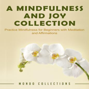 A Mindfulness and Joy Collection: Practice Mindfulness for Beginners with Meditation and Affirmations