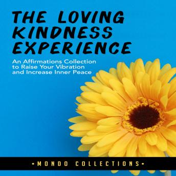The Loving Kindness Experience: An Affirmations Collection to Raise Your Vibration and Increase Inner Peace