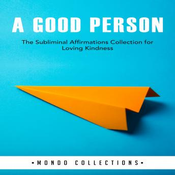 A Good Person: The Subliminal Affirmations Collection for Loving Kindness