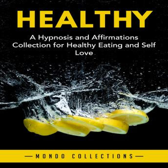 Healthy: A Hypnosis and Affirmations Collection for Healthy Eating and Self Love