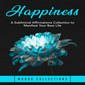 Happiness: A Subliminal Affirmations Collection to Manifest Your Best Life