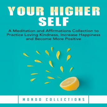 Your Higher Self: A Meditation and Affirmations Collection to Practice Loving Kindness, Increase Happiness and Become More Positive