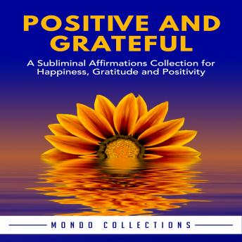 Positive and Grateful: A Subliminal Affirmations Collection for Happiness, Gratitude and Positivity, Mondo Collections