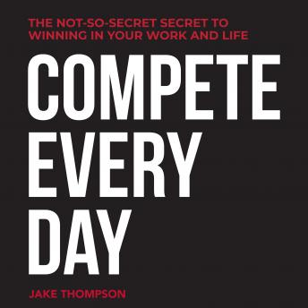 Compete Every Day: The Not-So-Secret Secret to Winning In Your Work and Life