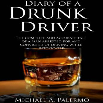Diary of a Drunk Driver: The Complete and Accurate Tale of a Man Arrested For and Convicted of Driving While Intoxicated