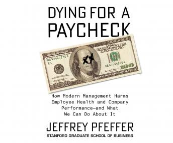 Dying for a Paycheck: How Modern Management Harms Employee Health and Company Performance, and What We Can Do About It