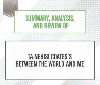 Download Summary, Analysis, and Review of Ta-Nehisi Coates's Between the World and Me by Start Publishing Notes