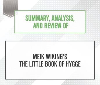 Summary, Analysis, and Review of Meik Wiking's The Little Book of Hygge, Start Publishing Notes