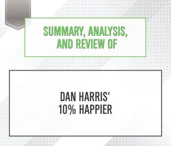 Summary, Analysis, and Review of Dan Harris' 10% Happier, Start Publishing Notes