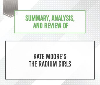 Summary, Analysis, and Review of Kate Moore's The Radium Girls, Start Publishing Notes