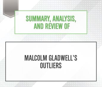 Summary, Analysis, and Review of Malcolm Gladwell's Outliers, Start Publishing Notes