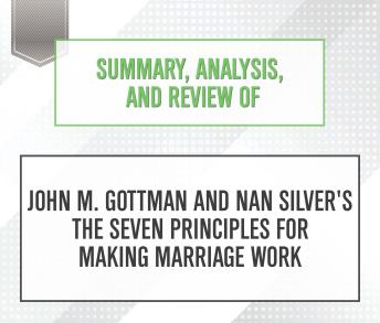 Summary, Analysis, and Review of John M. Gottman and Nan Silver's The Seven Principles for Making Marriage Work
