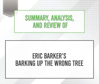 Download Summary, Analysis, and Review of Eric Barker's Barking Up The Wrong Tree by Start Publishing Notes