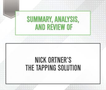 Download Summary, Analysis, and Review of Nick Ortner's The Tapping Solution by Start Publishing Notes