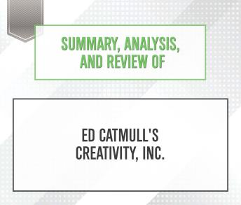 Download Summary, Analysis, and Review of Ed Catmull's Creativity, Inc. by Start Publishing Notes