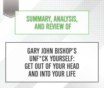 Summary, Analysis, and Review of Gary John Bishop's Unf*ck Yourself: Get Out of Your Head and Into Your Life, Start Publishing Notes