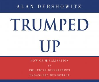 Download Trumped Up: How Criminalization of Political Differences Endangers Democracy by Alan M. Dershowitz