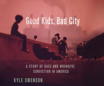 Download Good Kids, Bad City: A Story of Race and Wrongful Conviction in America by Kyle Swenson