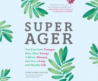 Download Super Ager: You Can Look Younger, Have More Energy, a Better Memory, and Live a Long and Healthy Life by Elise Marie Collins