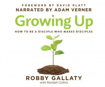 Growing Up: How to Be a Disciple Who Makes Disciples