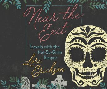 Near the Exit: Travels with the Not-So-Grim Reaper, Lori Erickson