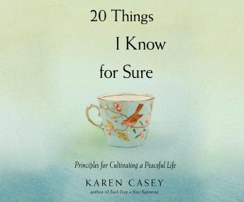 20 Things I Know For Sure: Principles for Cultivating a Peaceful Life, Karen Casey, Ph.D.