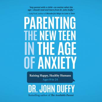 Parenting the New Teen in the Age of Anxiety: Raising Happy, Healthy Humans Ages 8 to 24, Dr. John Duffy