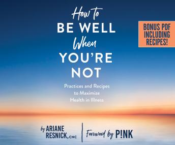 Download How to Be Well When You're Not: Practices and Recipes to Maximize Health in Illness by Ariane Resnick