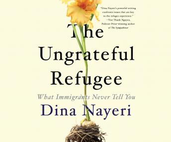 Ungrateful Refugee: What Immigrants Never Tell You, Dina Nayeri