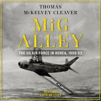 MiG Alley: The US Air Force in Korea, 1950-53, Thomas Mckelvey Cleaver