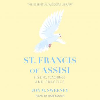 St. Francis of Assisi: His Life, Teachings, and Practice, Jon M. Sweeney