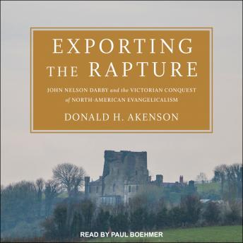 Exporting the Rapture: John Nelson Darby and the Victorian Conquest of North-American Evangelicalism, Donald H. Akenson