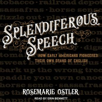 Download Splendiferous Speech: How Early Americans Pioneered Their Own Brand of English by Rosemarie Ostler