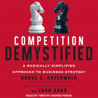 Competition Demystified: A Radically Simplified Approach to Business Strategy, Judd Kahn, Bruce C. Greenwald