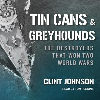 Tin Cans and Greyhounds: The Destroyers that Won Two World Wars, Audio book by Clint Johnson