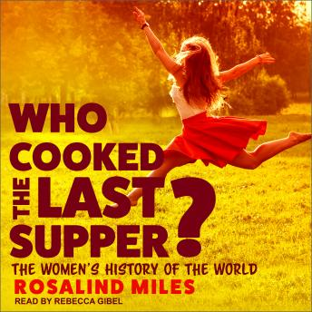 Download Who Cooked the Last Supper?: The Women's History of the World by Rosalind Miles