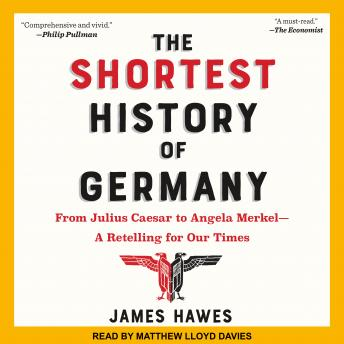 Download Shortest History of Germany: From Julius Caesar to Angela Merkel-A Retelling for Our Times by James Hawes