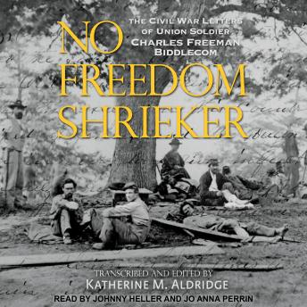 No Freedom Shrieker: The Civil War Letters of Union Soldier Charles Freeman Biddlecom
