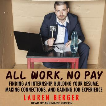 All Work, No Pay: Finding an Internship, Building Your Resume, Making Connections, and Gaining Job Experience, Lauren Berger