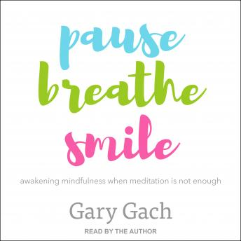 Pause, Breathe, Smile: Awakening Mindfulness When Meditation Is Not Enough, Gary Gach